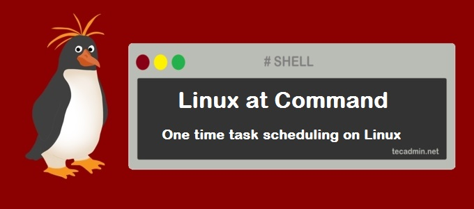 One Time Task Scheduling using at Command in Linux – TecAdmin